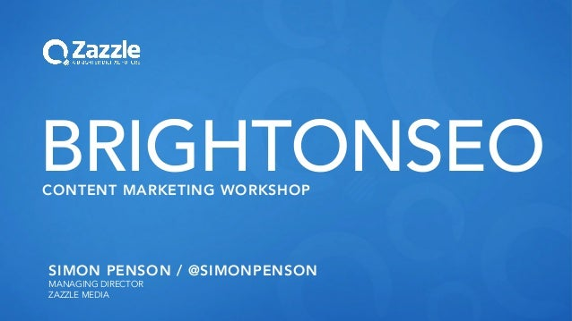 SIMON PENSON / @SIMONPENSON MANAGING DIRECTOR ZAZZLE MEDIA BRIGHTONSEOCONTENT MARKETING WORKSHOP