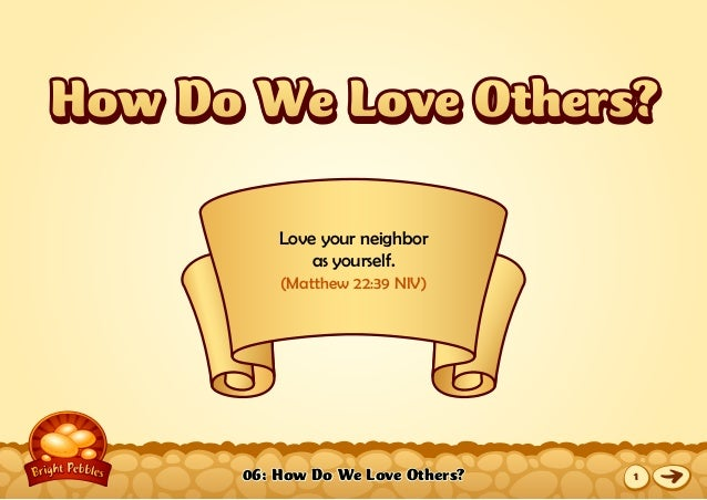 06: How Do We Love Others? Love your neighbor as yourself. (Matthew 22:39 NIV) How Do We Love Others?How Do We Love Others...