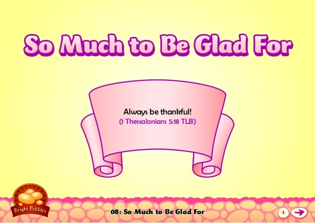08: So Much to Be Glad For Always be thankful! (1 Thessalonians 5:18 TLB) So Much to Be Glad ForSo Much to Be Glad For 1
