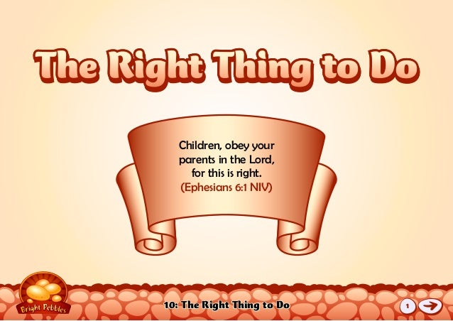 10: The Right Thing to Do Children, obey your parents in the Lord, for this is right. (Ephesians 6:1 NIV) The Right Thing ...