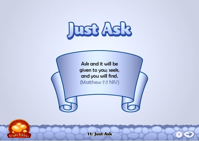 11: Just Ask Ask and it will be given to you; seek, and you will find. (Matthew 7:7 NIV) Just AskJust Ask 1