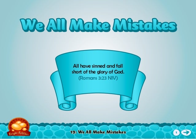 19: We All Make Mistakes All have sinned and fall short of the glory of God. (Romans 3:23 NIV) We All Make MistakesWe All ...