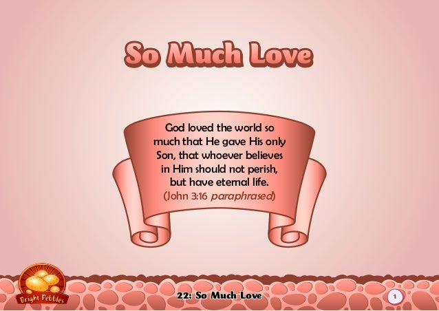 22: So Much Love God loved the world so much that He gave His only Son, that whoever believes in Him should not perish, bu...