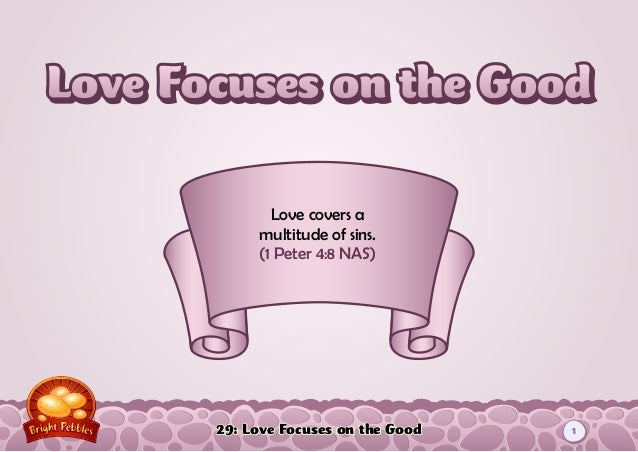 29: Love Focuses on the Good Love covers a multitude of sins. (1 Peter 4:8 NAS) 1
