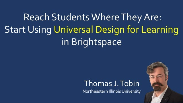 Reach StudentsWhereThey Are: Start Using Universal Design for Learning in Brightspace Thomas J.Tobin Northeastern Illinois...