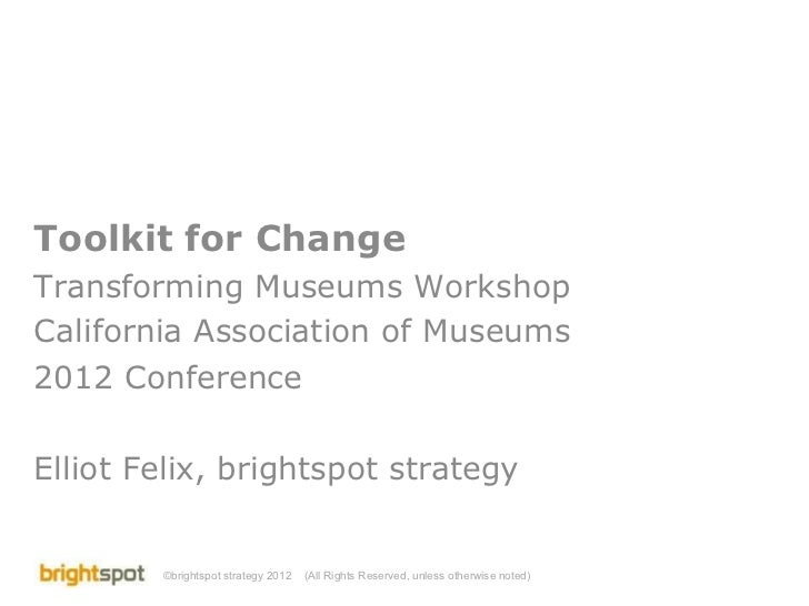 Toolkit for Change Transforming Museums Workshop California Association of Museums 2012 Conference Elliot Felix, brightspo...