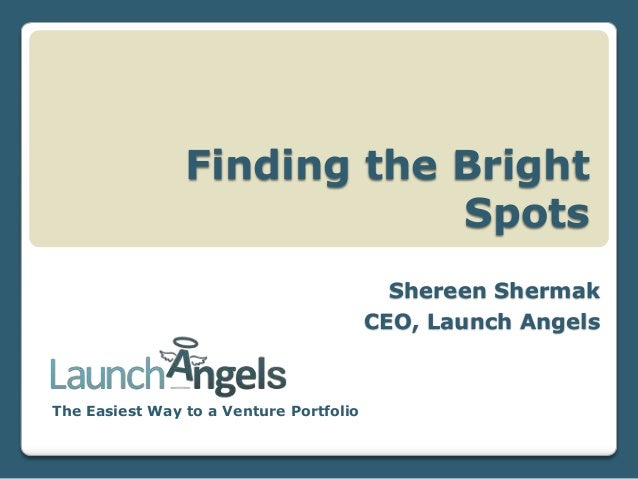 Finding the Bright Spots Shereen Shermak CEO, Launch Angels  The Easiest Way to a Venture Portfolio