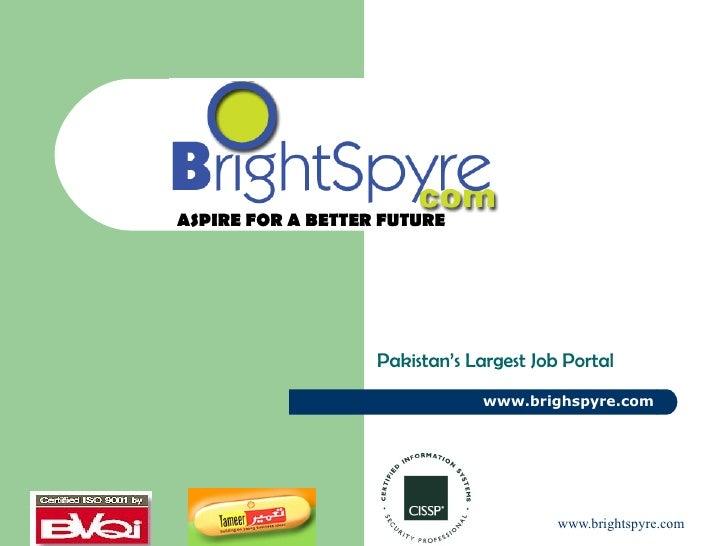 Pakistan's Largest Job Portal www.brighspyre.com ASPIRE FOR A BETTER FUTURE