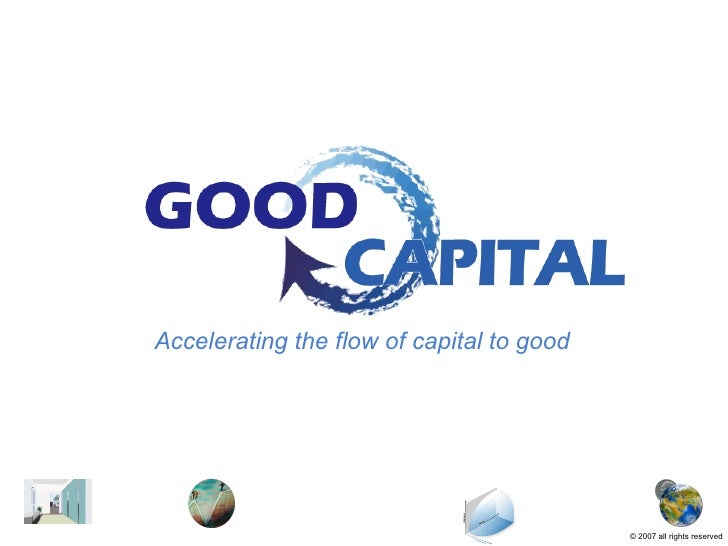 Accelerating the flow of capital to good ©  2007   all rights reserved