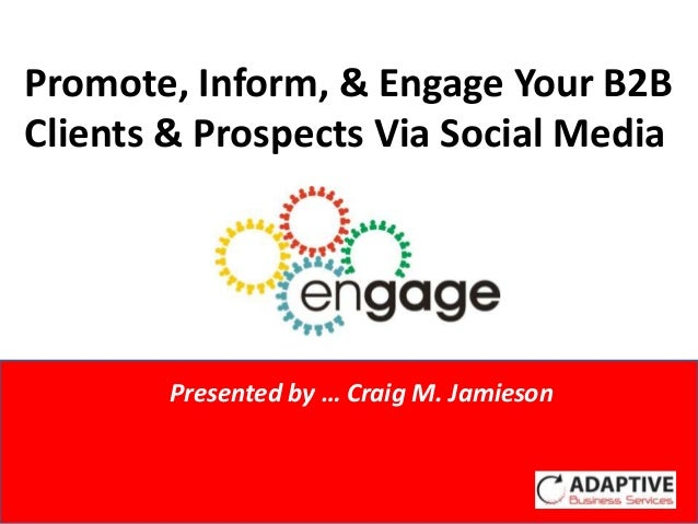 Promote, Inform, & Engage Your B2BClients & Prospects Via Social Media             Presented by Craig M. Jamieson        P...