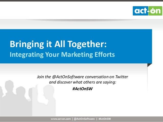 www.act-on.com | @ActOnSoftware | #ActOnSWBringing it All Together:Integrating Your Marketing EffortsJoin the @ActOnSoftwa...