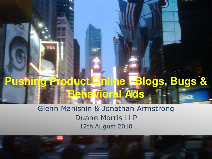 Pushing Product Online - Blogs, Bugs & Behavioral Ads<br />Glenn Manishin & Jonathan Armstrong<br />Duane Morris LLP<br />...