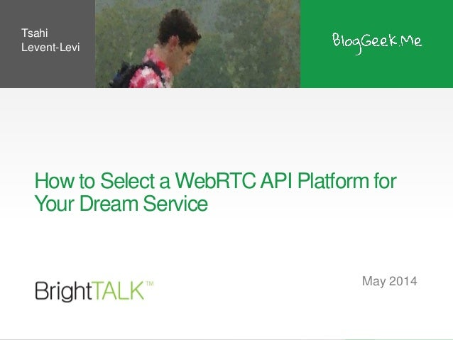 How to Select a WebRTCAPI Platform for Your Dream Service May 2014 Tsahi Levent-Levi