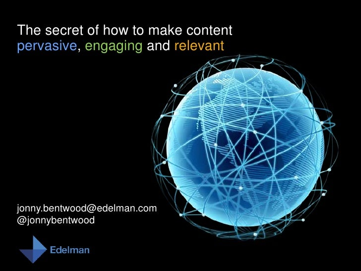 The secret of how to make contentpervasive, engaging and relevant<br />jonny.bentwood@edelman.com<br />@jonnybentwood<br />