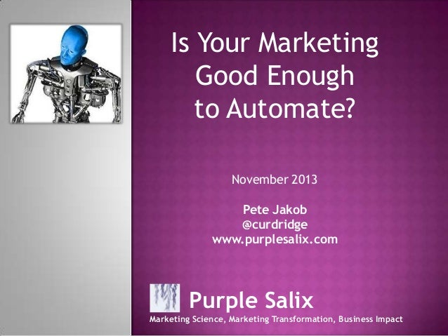 Is Your Marketing Good Enough to Automate? November 2013 Pete Jakob @curdridge www.purplesalix.com  Purple Salix Marketing...