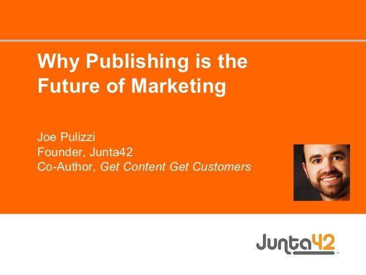 Why Publishing is the Future of Marketing Joe Pulizzi Founder, Junta42 Co-Author,  Get Content Get Customers