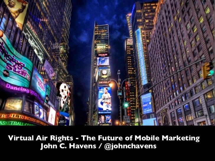 Virtual Air Rights - The Future of Mobile Marketing   John C. Havens / @johnchavens