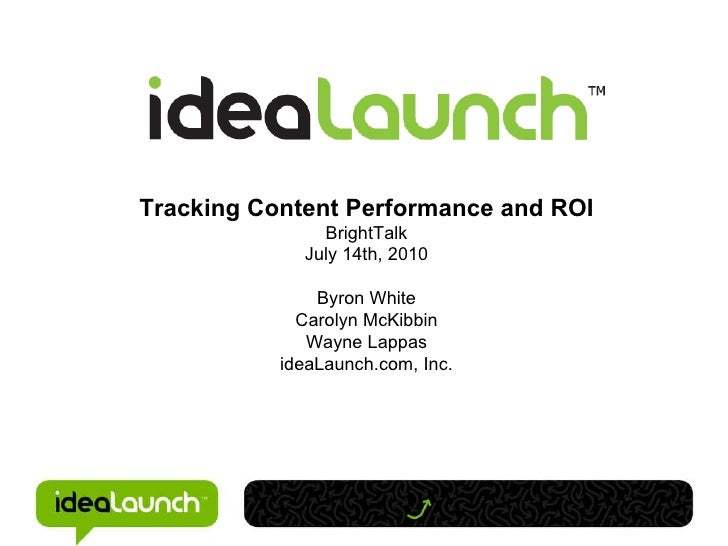 Tracking Content Performance and ROI BrightTalk July 14th, 2010 Byron White Carolyn McKibbin Wayne Lappas ideaLaunch.com, ...