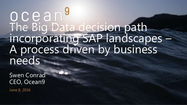 Swen Conrad CEO, Ocean9 June 8, 2016 The Big Data decision path incorporating SAP landscapes – A process driven by busines...