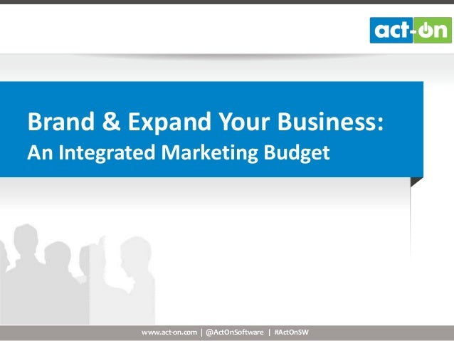 Brand & Expand Your Business: An Integrated Marketing Budget  www.act-on.com | @ActOnSoftware | #ActOnSW