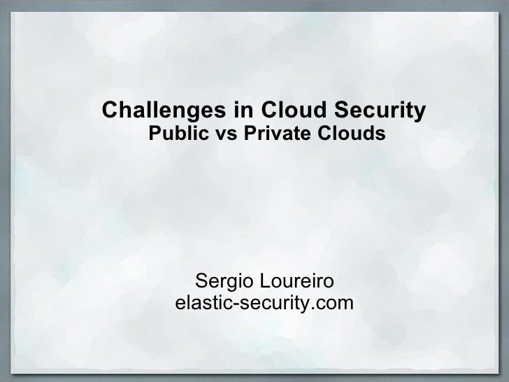 Challenges in Cloud Security  Public vs Private Clouds Sergio Loureiro elastic-security.com