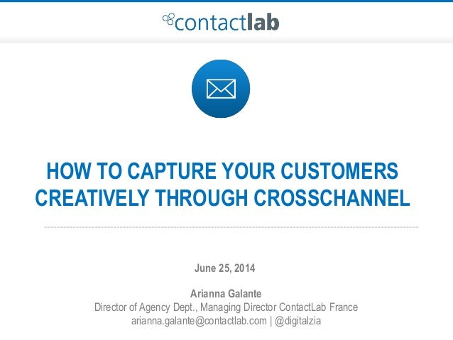 HOW TO CAPTURE YOUR CUSTOMERS CREATIVELY THROUGH CROSSCHANNEL Arianna Galante Director of Agency Dept., Managing Director ...