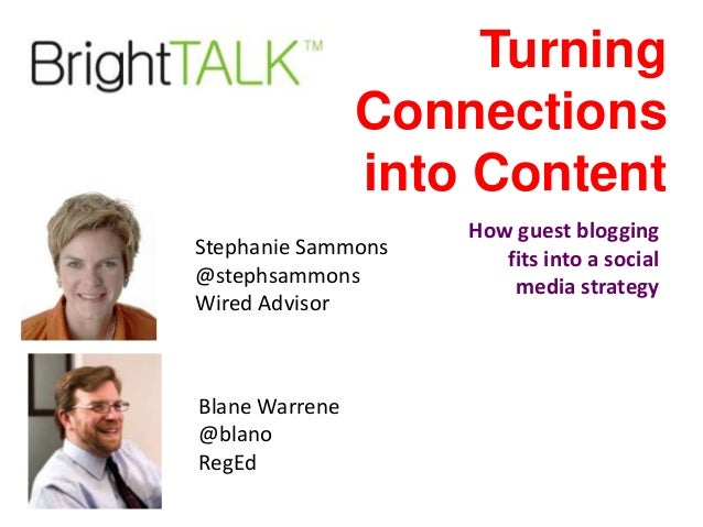 Turning Connections into Content Stephanie Sammons @stephsammons Wired Advisor  Blane Warrene @blano RegEd  How guest blog...