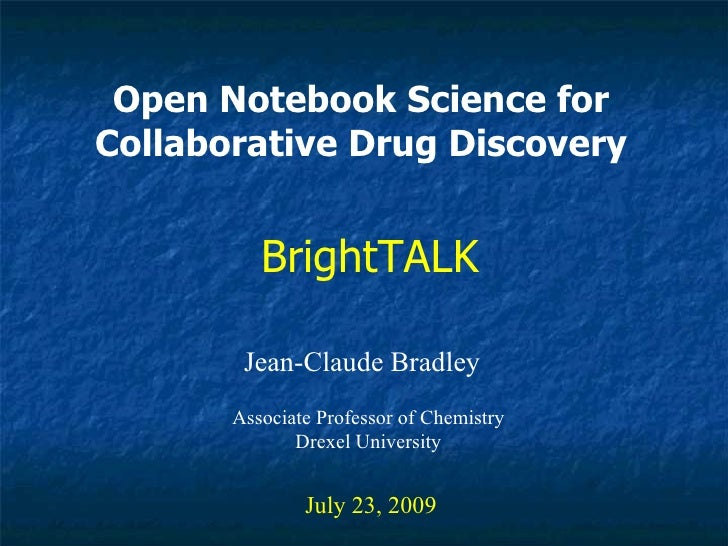 Open Notebook Science for Collaborative Drug Discovery Jean-Claude Bradley July 23, 2009 BrightTALK Associate Professor of...