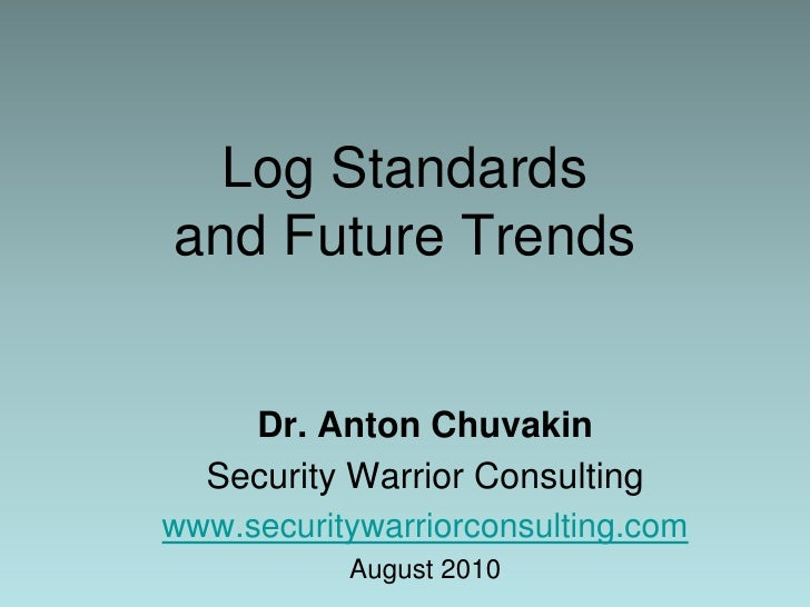 Log Standards and Future Trends<br />Dr. Anton Chuvakin<br />Security Warrior Consulting<br />www.securitywarriorconsultin...