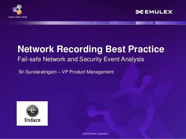 © 2013 Emulex Corporation Network Recording Best Practice Fail-safe Network and Security Event Analysis Sri Sundaralingam ...