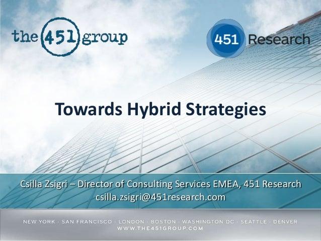 Towards Hybrid Strategies  Csilla Zsigri – Director of Consulting Services EMEA, 451 Research csilla.zsigri@451research.co...