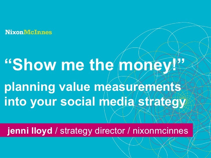 """ Show me the money!"" planning value measurements into your social media strategy jenni lloyd  / strategy director / nixon..."