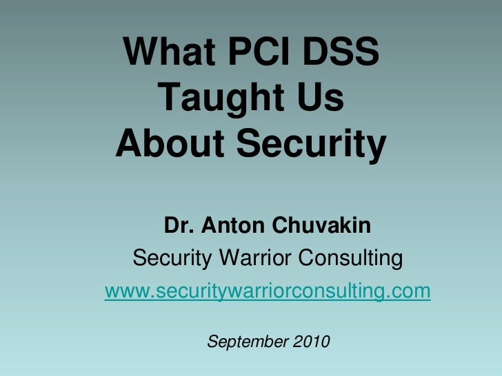 What PCI DSS Taught Us About Security<br />Dr. Anton Chuvakin<br />Security Warrior Consulting<br />www.securitywarriorcon...