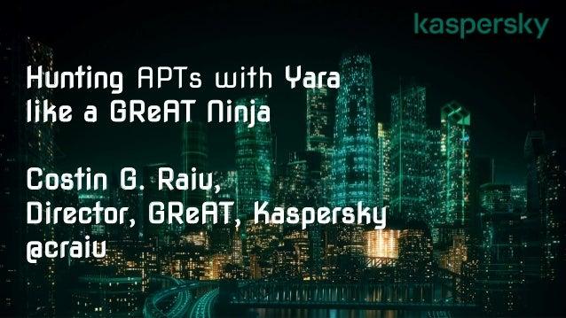 Hunting APTs with Yara like a GReAT Ninja Costin G. Raiu, Director, GReAT, Kaspersky @craiu