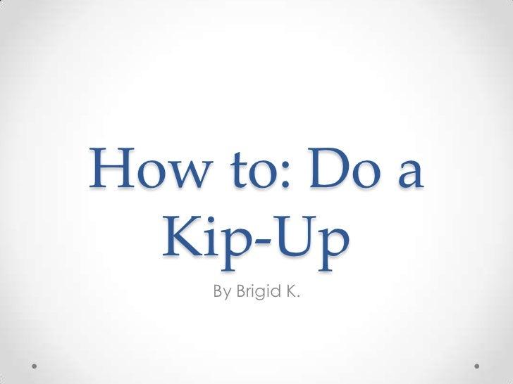 How to: Do a  Kip-Up    By Brigid K.