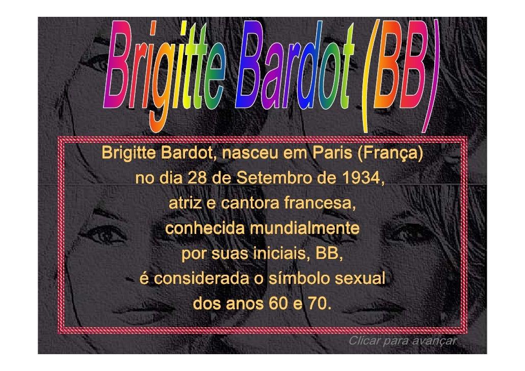 Brigitte Bardot, nasceu em Paris (França)     no dia 28 de Setembro de 1934,          atriz e cantora francesa,         co...