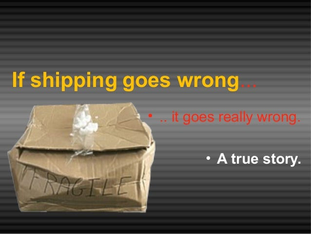 If shipping goes wrong... • .. it goes really wrong. • A true story.