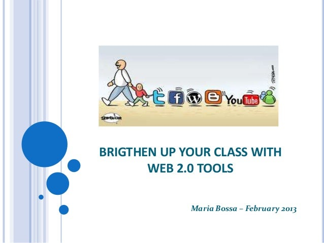 BRIGTHEN UP YOUR CLASS WITH       WEB 2.0 TOOLS             Maria Bossa – February 2013