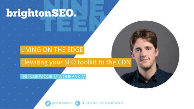 @NDEMOOR LIVING ON THE EDGE Eleva3ng your SEO toolkit to the CDN NILS DE MOOR // WOORANK // SLIDESHARE.NET/NDEMOOR