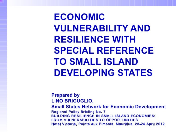 ECONOMIC VULNERABILITY AND RESILIENCE WITH SPECIAL REFERENCE TO SMALL ISLAND DEVELOPING STATESPrepared byLINO BRIGUGLIO,Sm...