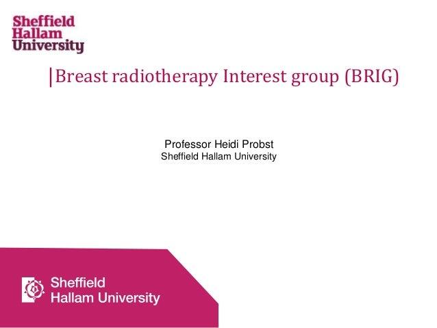 Breast radiotherapy Interest group (BRIG) Professor Heidi Probst Sheffield Hallam University