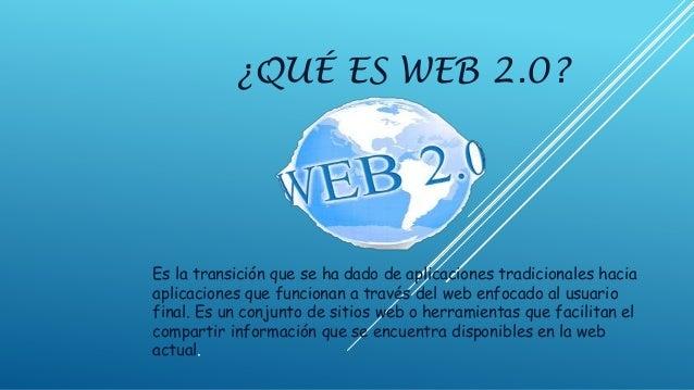 ¿QUÉ ES WEB 2.0? Es la transición que se ha dado de aplicaciones tradicionales hacia aplicaciones que funcionan a través d...
