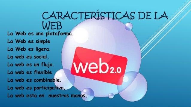 CARACTERÍSTICAS DE LA WEB La Web es una plataforma. La Web es simple La Web es ligera. La web es social. La web es un fluj...