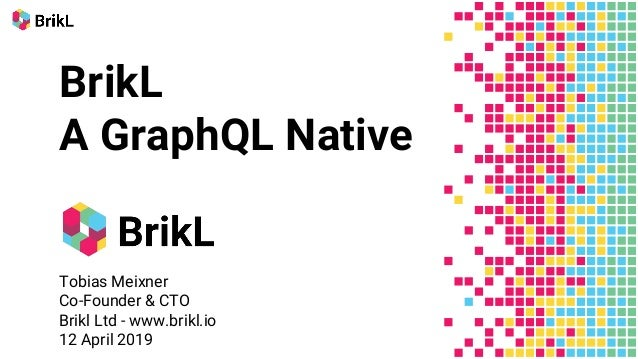 BrikL A GraphQL Native Tobias Meixner Co-Founder & CTO Brikl Ltd - www.brikl.io 12 April 2019