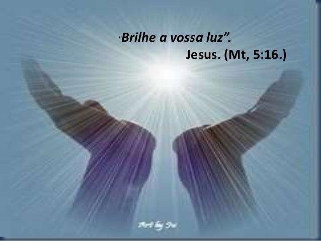 """Brilhe a vossa luz"".  Jesus. (Mt, 5:16.)"