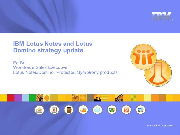 ®     IBM Lotus Notes and Lotus Domino strategy update Ed Brill Worldwide Sales Executive Lotus Notes/Domino, Protector, S...