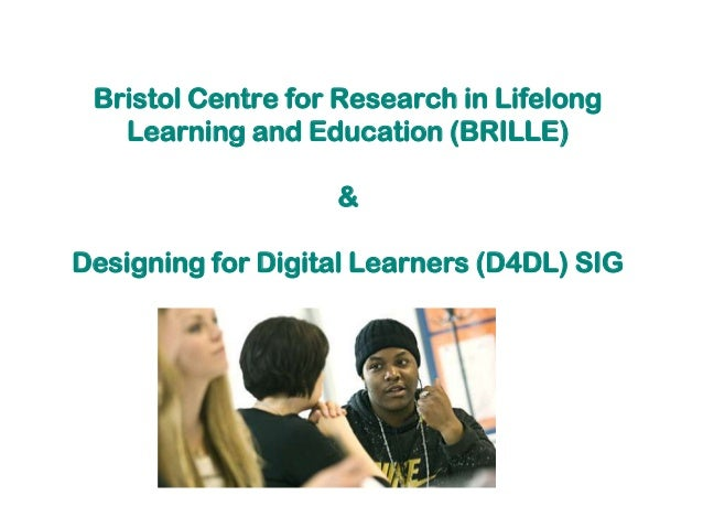 Bristol Centre for Research in LifelongLearning and Education (BRILLE)&Designing for Digital Learners (D4DL) SIG