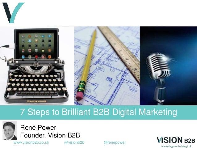 www.visionb2b.co.uk @visionb2b @renepower 7 Steps to Brilliant B2B Digital Marketing René Power Founder, Vision B2B