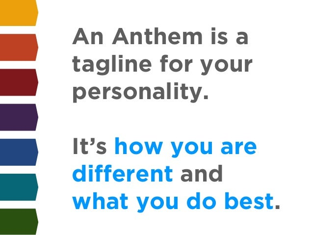 An Anthem is a  tagline for your  personality.  !  It's how you are  different and  what you do best.