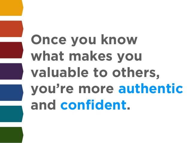 Once you know  what makes you  valuable to others,  you're more authentic  and confident.
